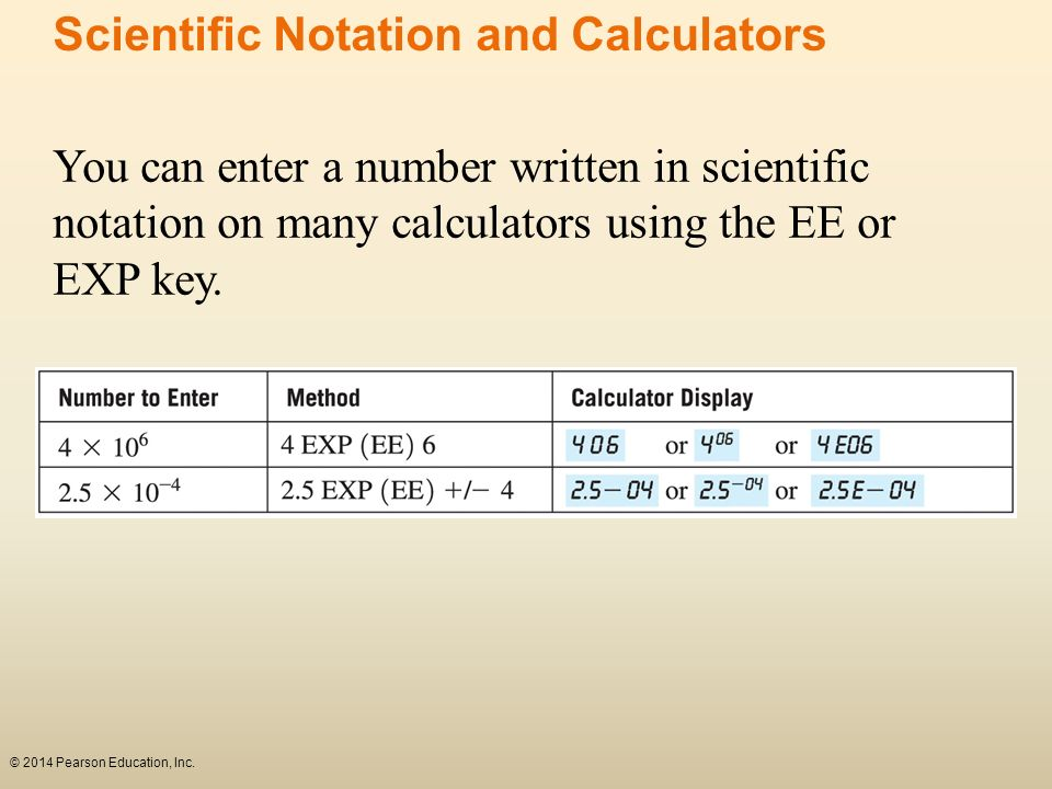 You can enter a number written in scientific notation on many calculators using the EE or EXP key. © 2014 Pearson Education, Inc. Scientific Notation