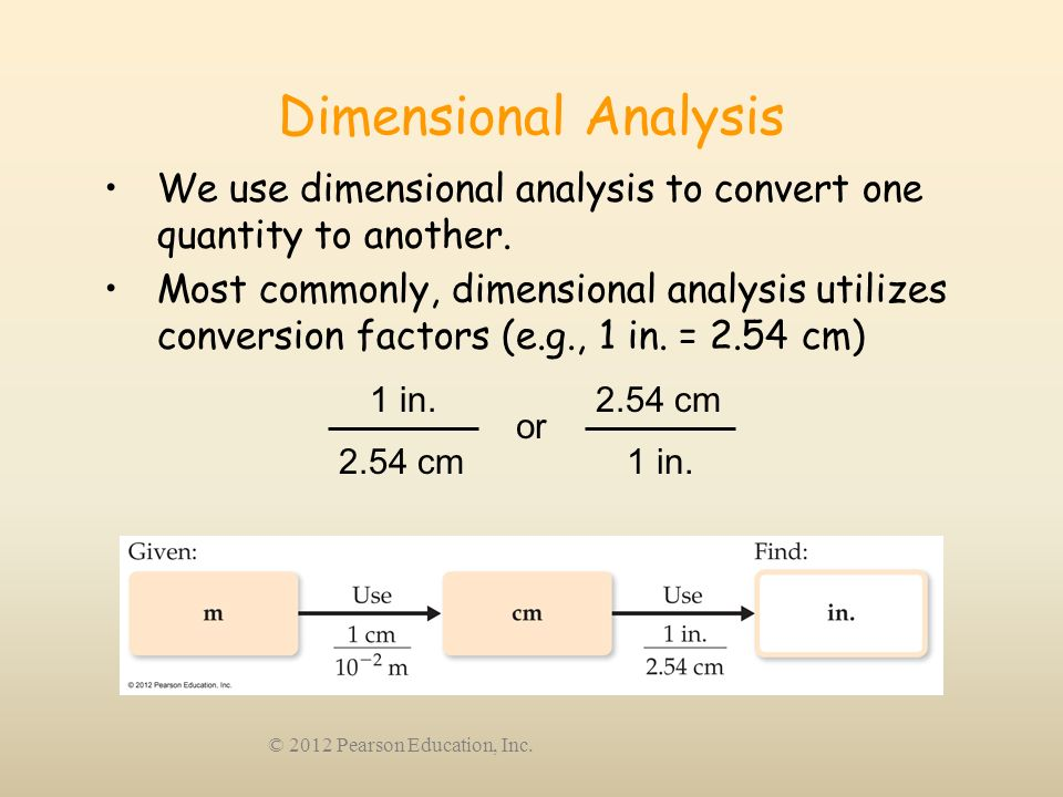 © 2012 Pearson Education, Inc. Dimensional Analysis We use dimensional analysis to convert one quantity to another. Most commonly, dimensional analysi