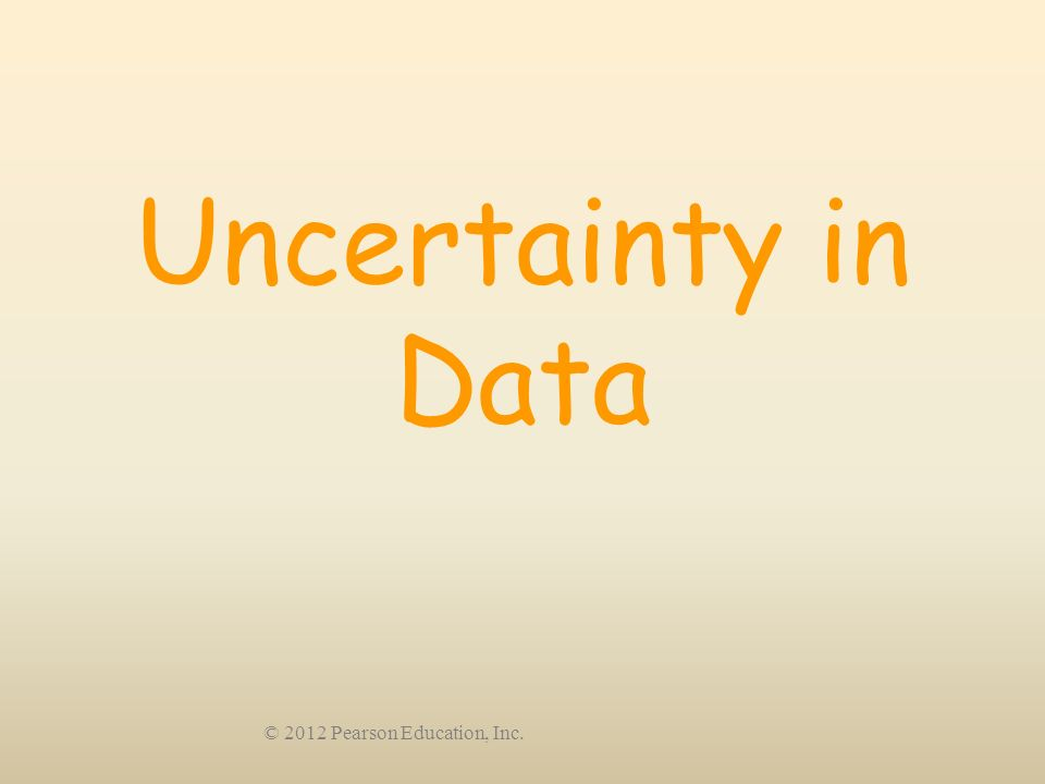 © 2012 Pearson Education, Inc. Uncertainty in Data