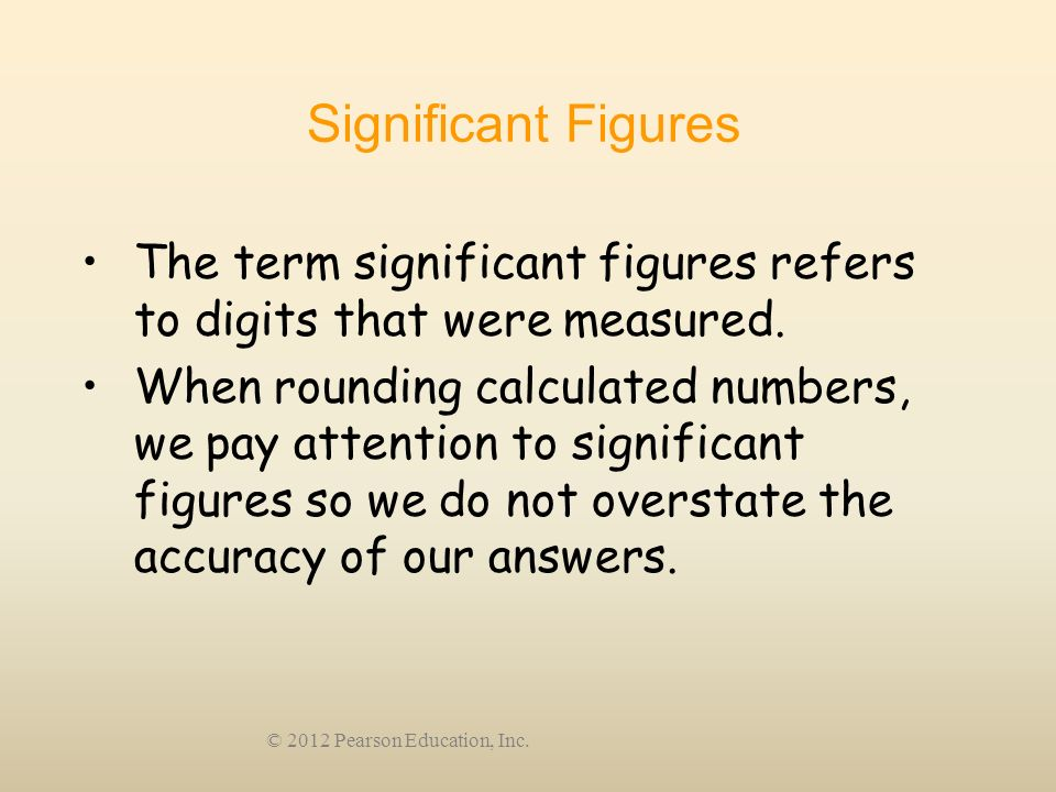 © 2012 Pearson Education, Inc. Significant Figures The term significant figures refers to digits that were measured. When rounding calculated numbers,