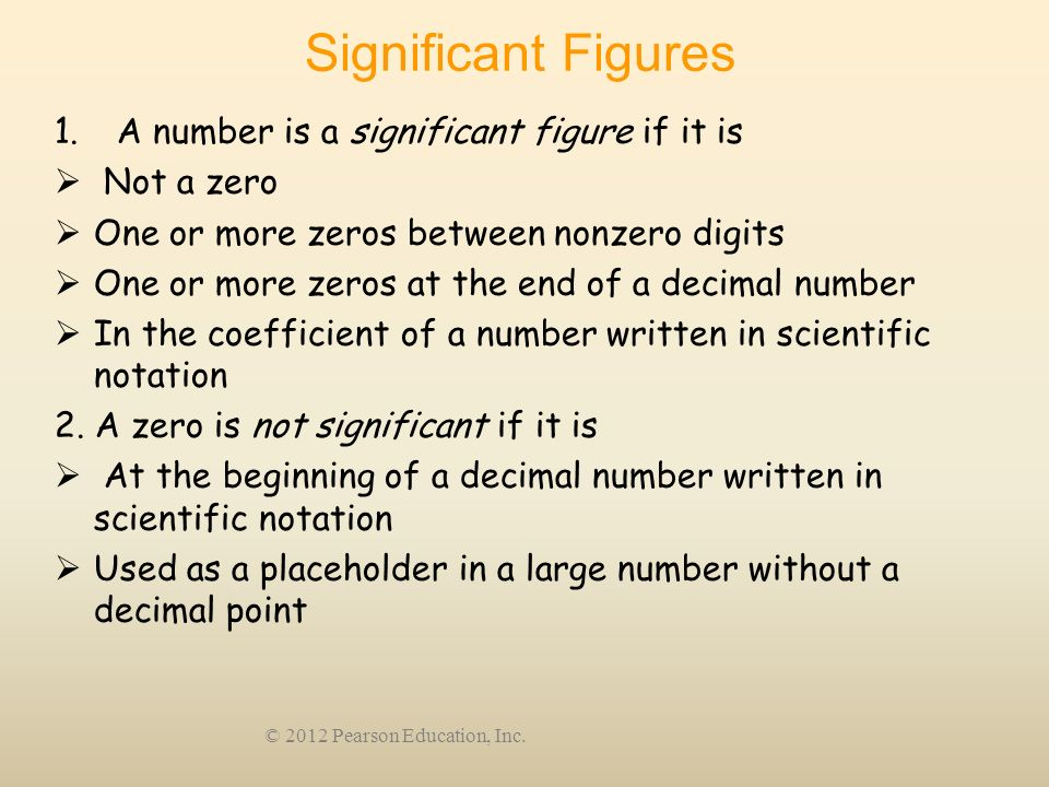 © 2012 Pearson Education, Inc. Significant Figures 1. A number is a significant figure if it is Not a zero One or more zeros between nonzero digits On