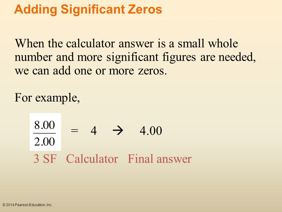 When the calculator answer is a small whole number and more significant figures are needed, we can add one or more zeros. For example, = 4 4.00 3 SF C