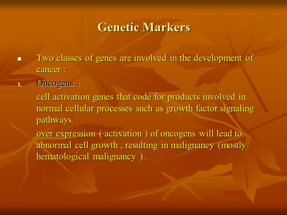 Genetic Markers Two classes of genes are involved in the development of cancer : Two classes of genes are involved in the development of cancer : 1. O