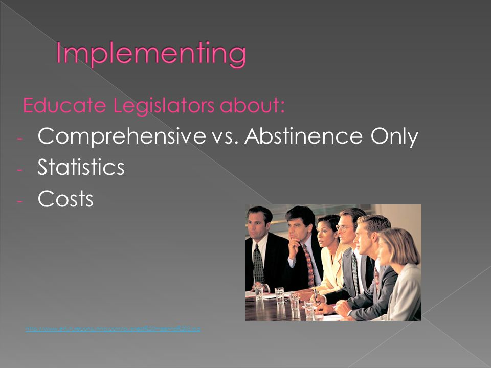 Educate Legislators about: - Comprehensive vs. Abstinence Only - Statistics - Costs http://www.e-futureconsulting.com/business%20meeting%203.jpg