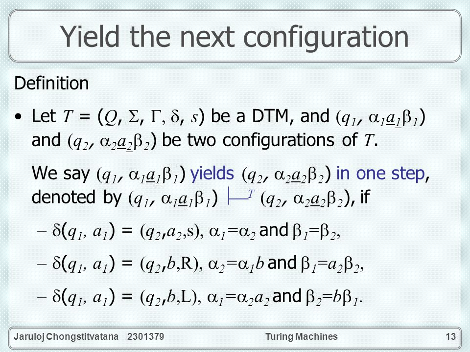 Jaruloj Chongstitvatana 2301379Turing Machines13 Yield the next configuration Definition Let T = (Q,,,, s) be a DTM, and (q 1, 1 a 1 1 ) and (q 2, 2 a