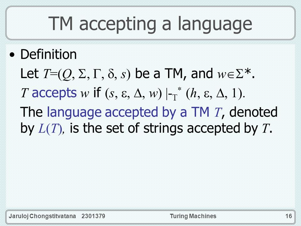 Jaruloj Chongstitvatana 2301379Turing Machines16 TM accepting a language Definition Let T=(Q,,,, s) be a TM, and w *. T accepts w if (s,,, w) |- T * (