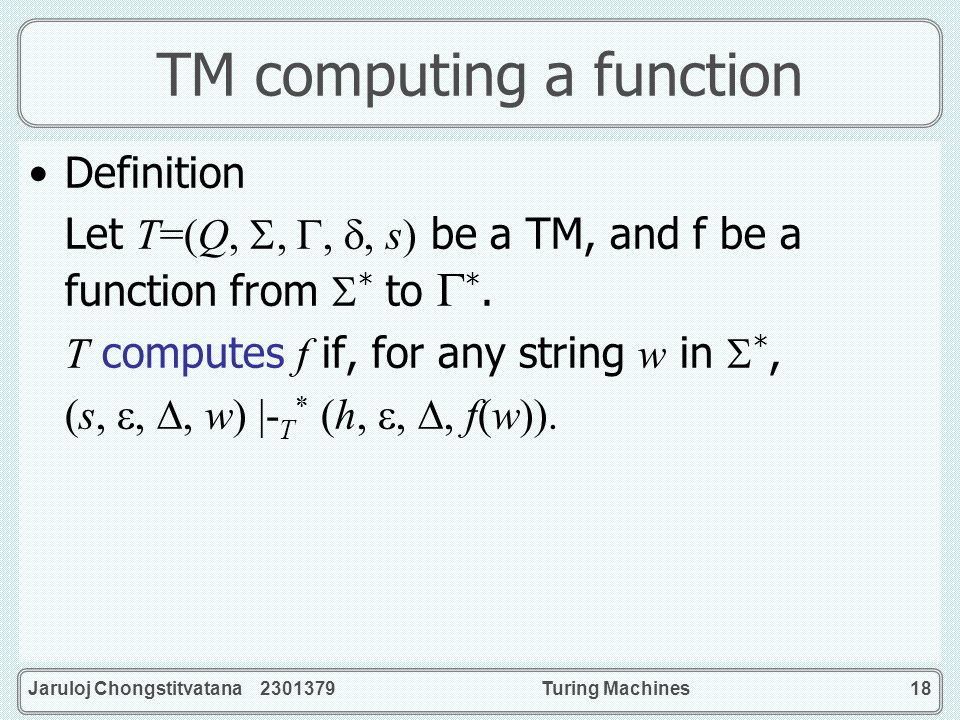 Jaruloj Chongstitvatana 2301379Turing Machines18 TM computing a function Definition Let T=(Q,,,, s) be a TM, and f be a function from * to *. T comput