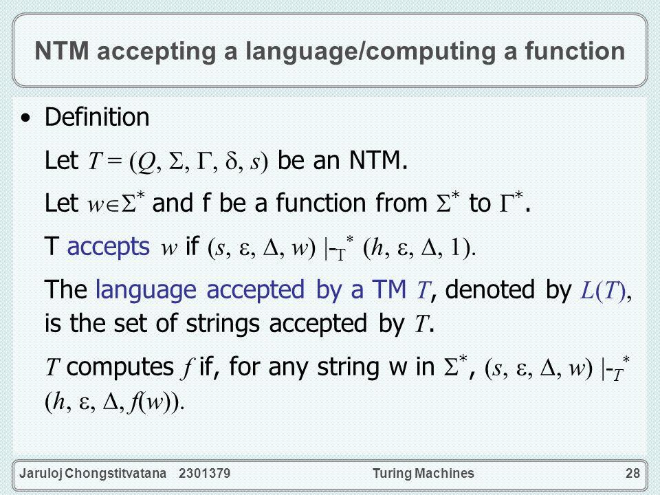 Jaruloj Chongstitvatana 2301379Turing Machines28 NTM accepting a language/computing a function Definition Let T = (Q,,,, s) be an NTM. Let w * and f b