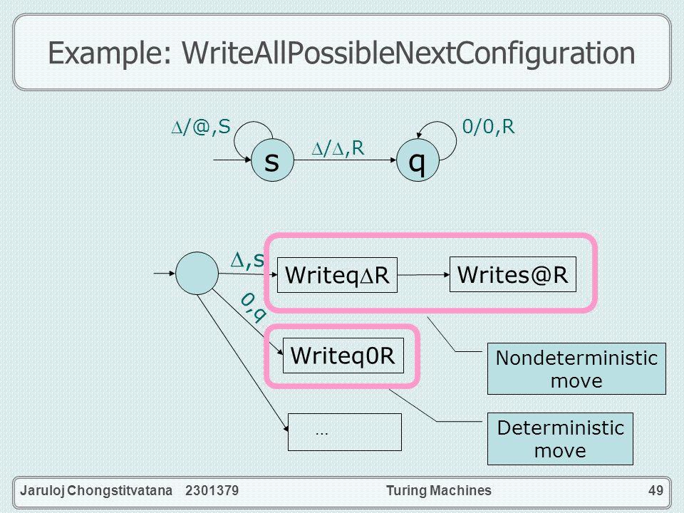 Jaruloj Chongstitvatana 2301379Turing Machines49 Example: WriteAllPossibleNextConfiguration sq 0/0,R /@,S /,R WriteqR Writes@R,s 0,q Writeq0R … Nondet