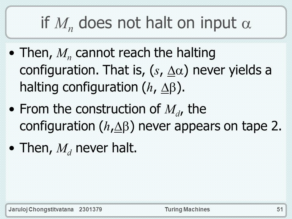 Jaruloj Chongstitvatana 2301379Turing Machines51 if M n does not halt on input Then, M n cannot reach the halting configuration. That is, ( s, ) never