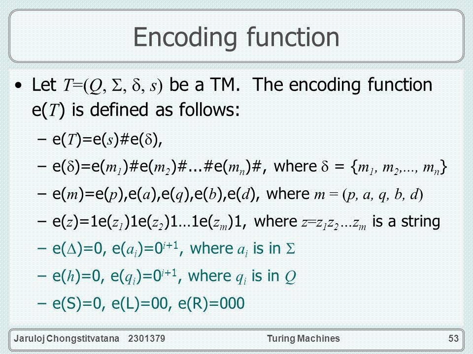 Jaruloj Chongstitvatana 2301379Turing Machines53 Encoding function Let T=(Q,,, s) be a TM. The encoding function e( T ) is defined as follows: –e( T )