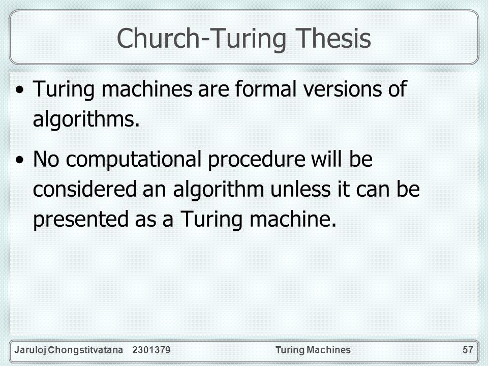 Jaruloj Chongstitvatana 2301379Turing Machines57 Church-Turing Thesis Turing machines are formal versions of algorithms. No computational procedure wi