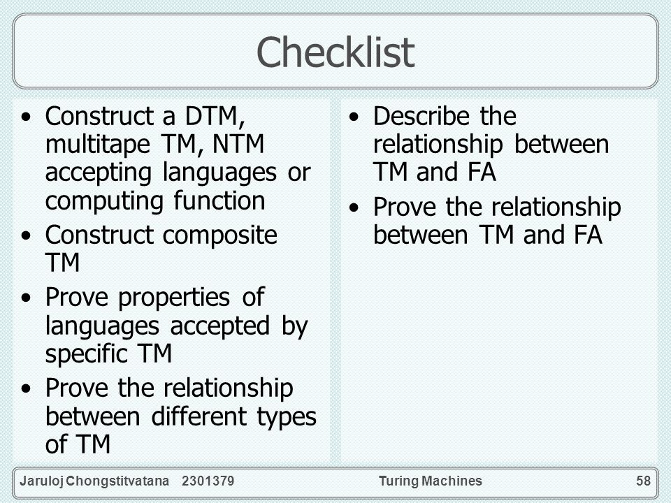 Jaruloj Chongstitvatana 2301379Turing Machines58 Checklist Construct a DTM, multitape TM, NTM accepting languages or computing function Construct comp