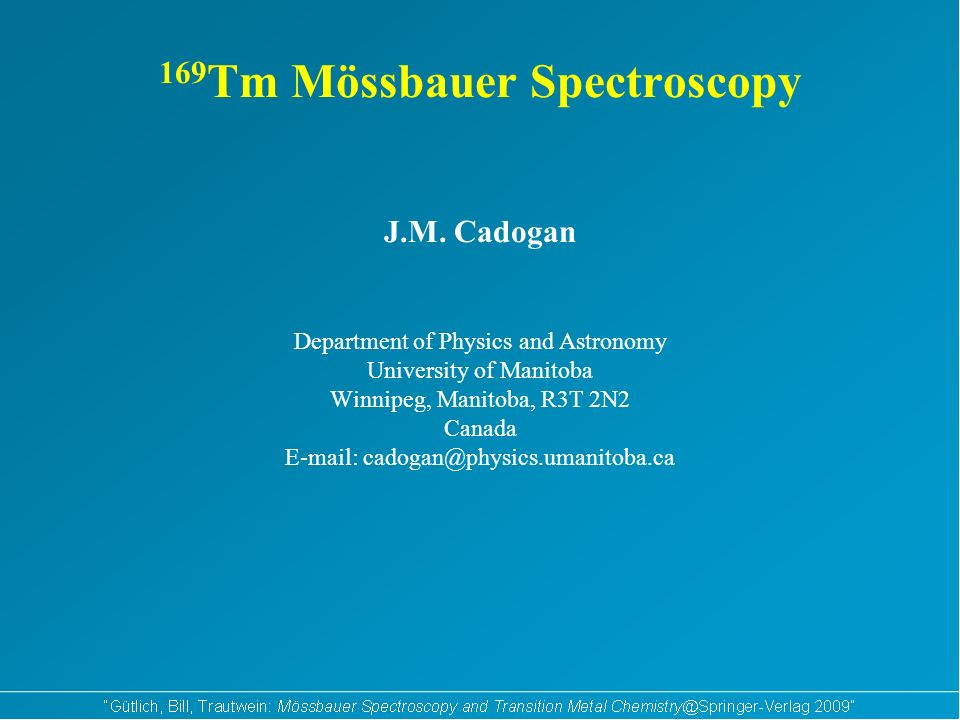 169 Tm Mössbauer Spectroscopy J.M. Cadogan Department of Physics and Astronomy University of Manitoba Winnipeg, Manitoba, R3T 2N2 Canada E-mail: cadog