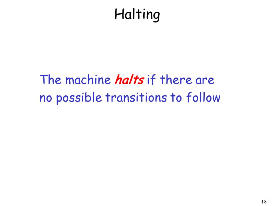 18 Halting The machine halts if there are no possible transitions to follow