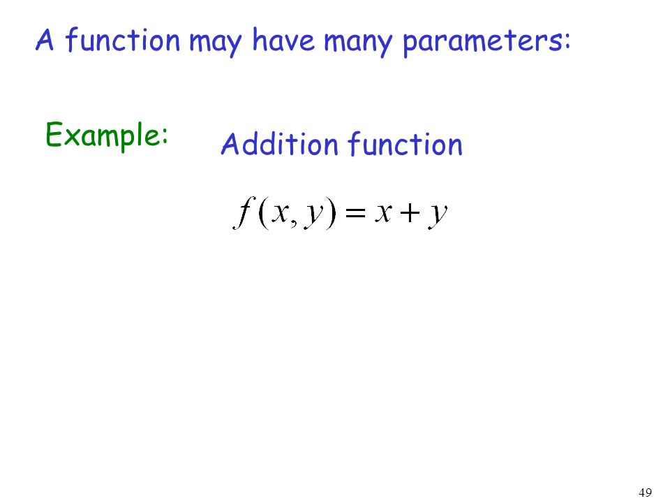 49 A function may have many parameters: Example: Addition function