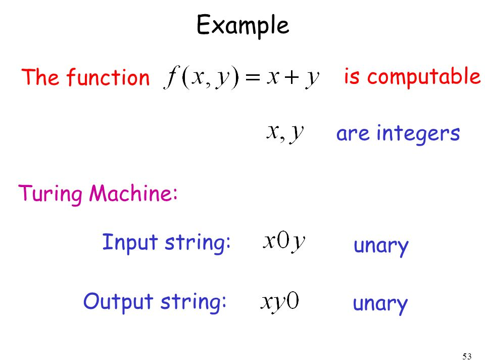 53 Example The function is computable Turing Machine: Input string: unary Output string: unary are integers