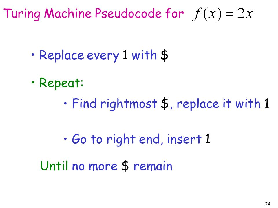 74 Turing Machine Pseudocode for Replace every 1 with $ Repeat: Find rightmost $, replace it with 1 Go to right end, insert 1 Until no more $ remain