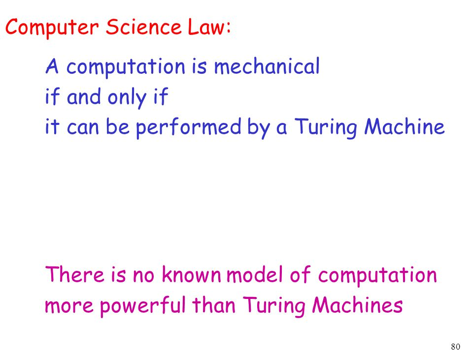 80 Computer Science Law: A computation is mechanical if and only if it can be performed by a Turing Machine There is no known model of computation mor