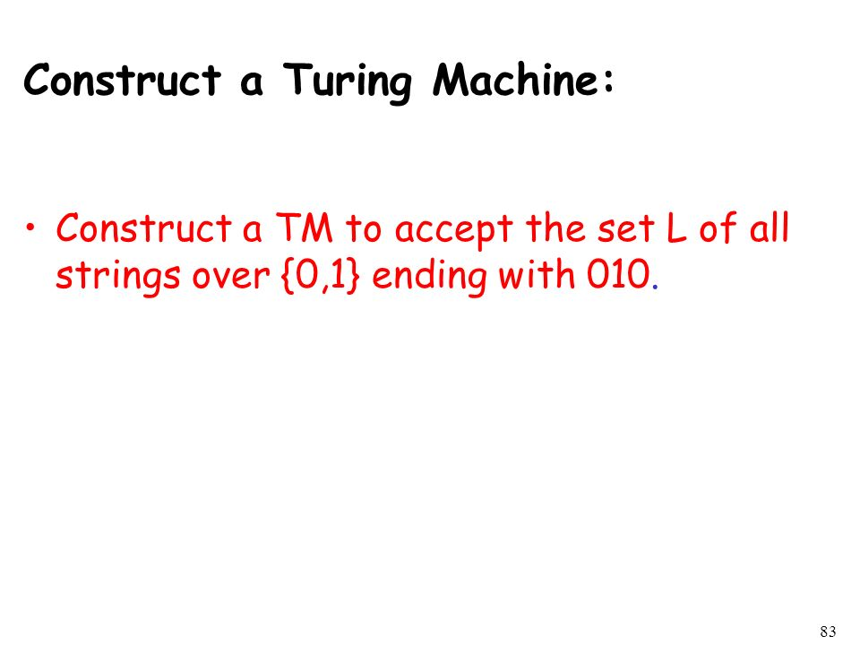 Construct a Turing Machine: Construct a TM to accept the set L of all strings over {0,1} ending with 010. 83