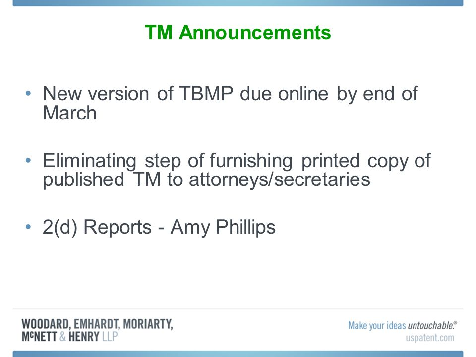 TM Announcements New version of TBMP due online by end of March Eliminating step of furnishing printed copy of published TM to attorneys/secretaries 2