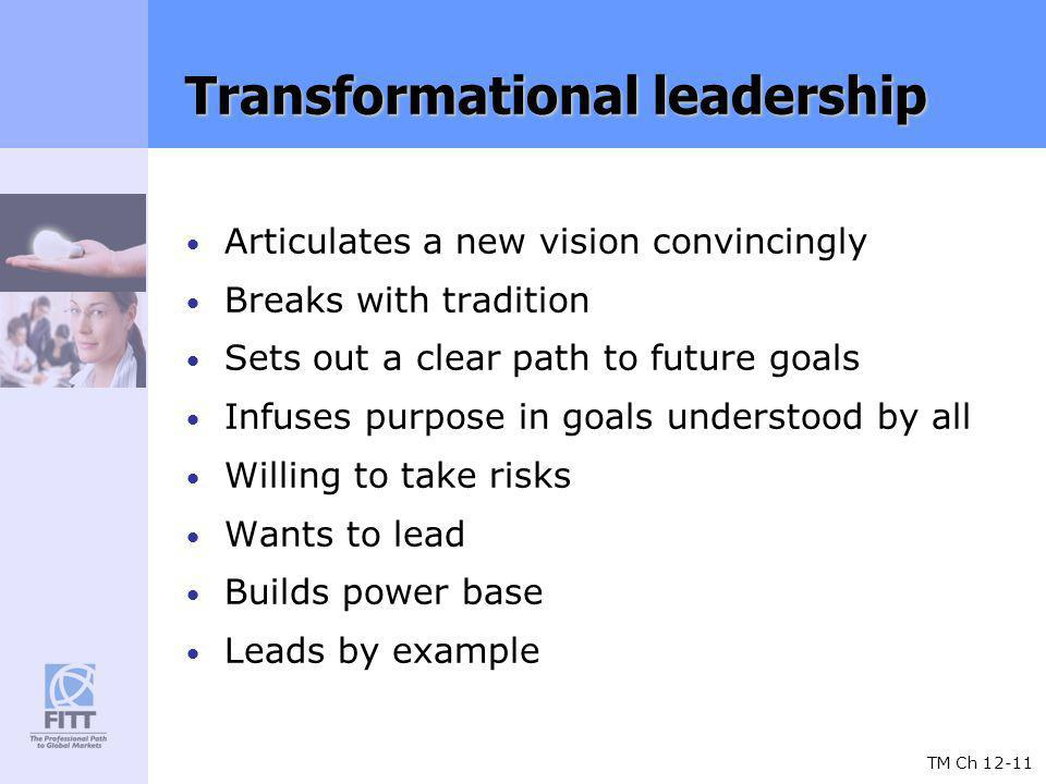 TM Ch 12-11 Transformational leadership Articulates a new vision convincingly Breaks with tradition Sets out a clear path to future goals Infuses purpose in goals understood by all Willing to take risks Wants to lead Builds power base Leads by example