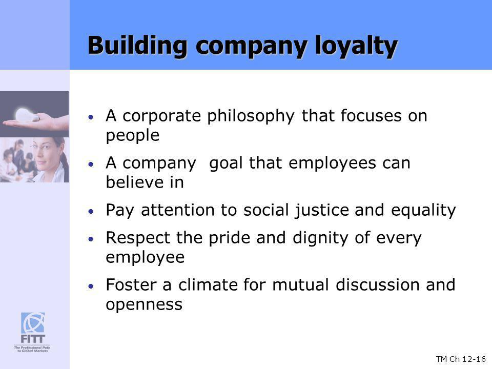TM Ch 12-16 Building company loyalty A corporate philosophy that focuses on people A company goal that employees can believe in Pay attention to social justice and equality Respect the pride and dignity of every employee Foster a climate for mutual discussion and openness