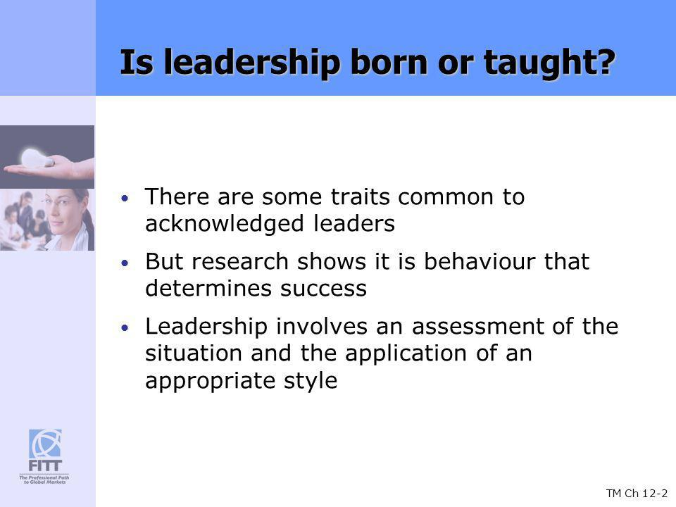TM Ch 12-2 Is leadership born or taught? There are some traits common to acknowledged leaders But research shows it is behaviour that determines succe