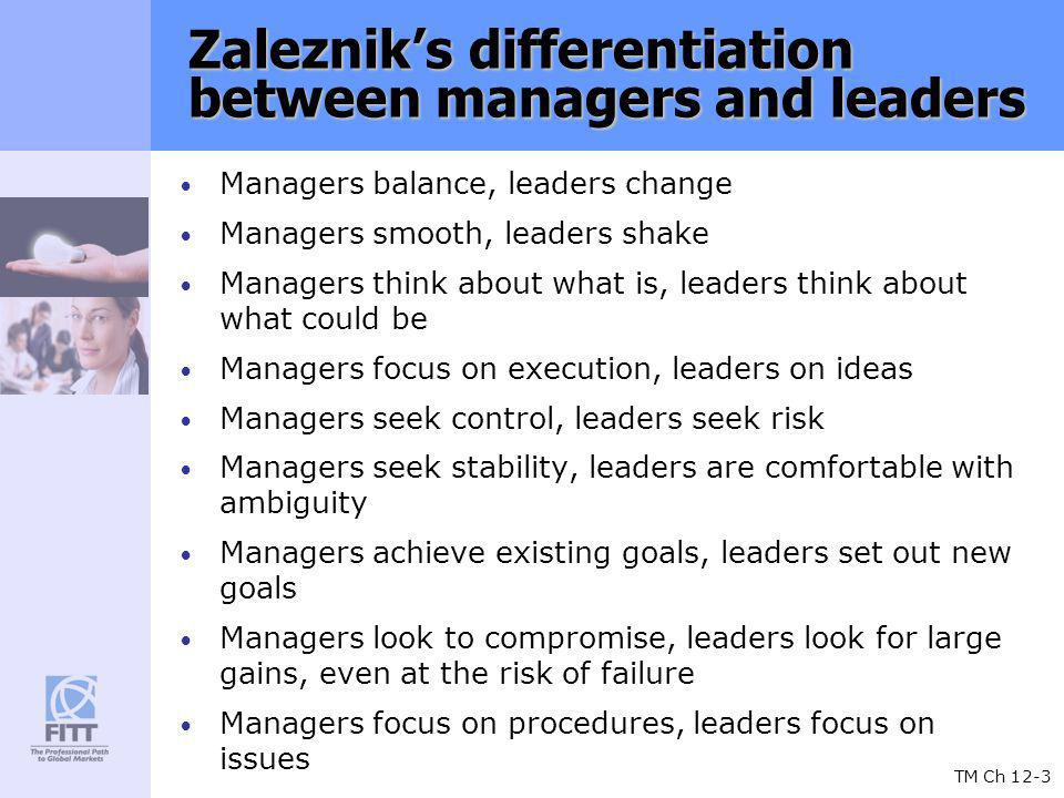 TM Ch 12-3 Zalezniks differentiation between managers and leaders Managers balance, leaders change Managers smooth, leaders shake Managers think about