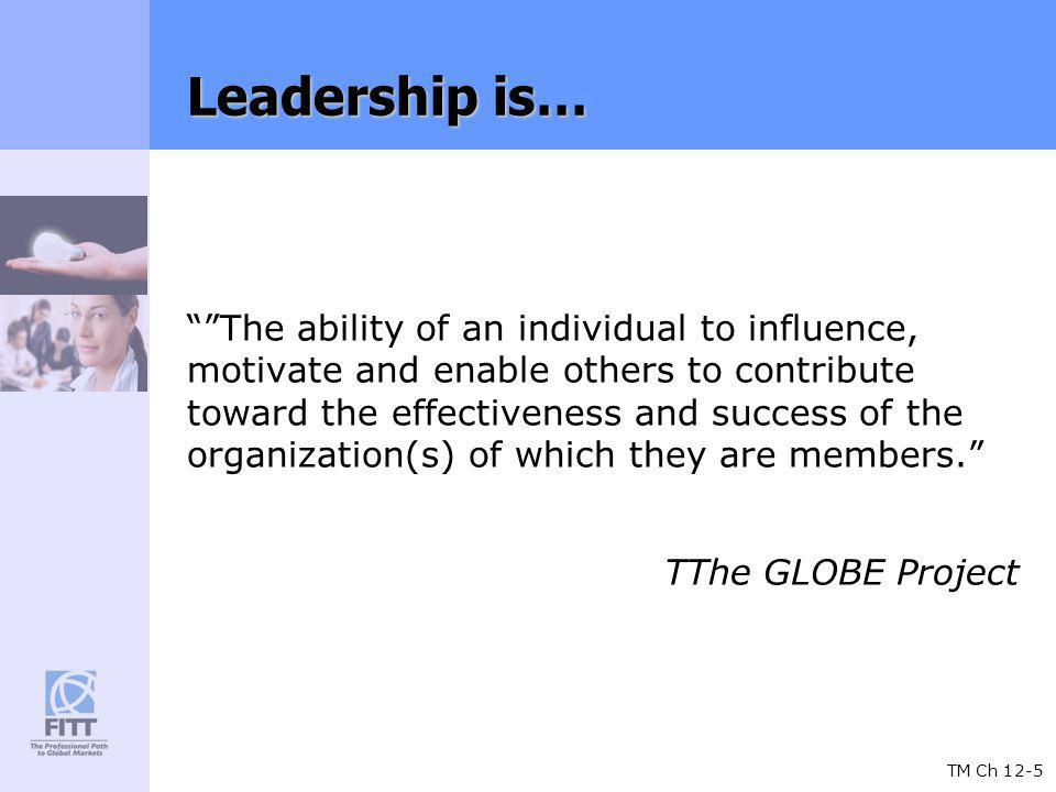 TM Ch 12-5 Leadership is… The ability of an individual to influence, motivate and enable others to contribute toward the effectiveness and success of the organization(s) of which they are members.