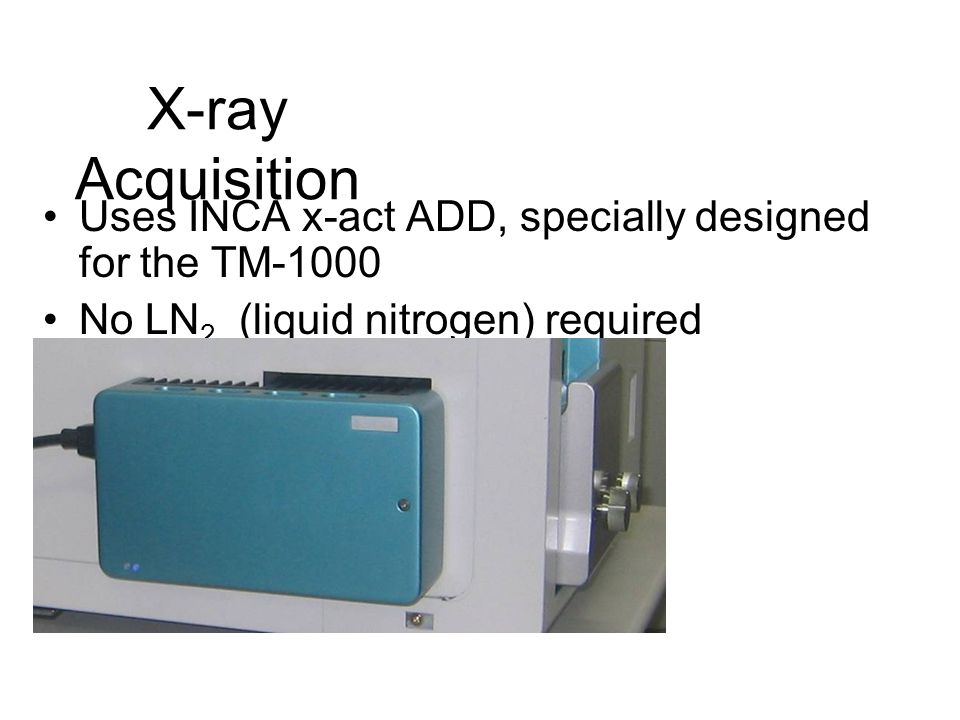 X-ray Acquisition Uses INCA x-act ADD, specially designed for the TM-1000 No LN 2 (liquid nitrogen) required