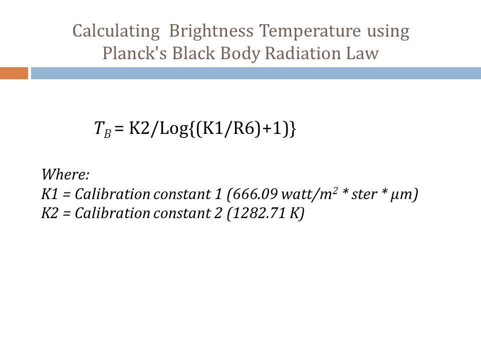 Calculating Brightness Temperature using Planck's Black Body Radiation Law T B = K2/Log{(K1/R6)+1)} Where: K1 = Calibration constant 1 (666.09 watt/m