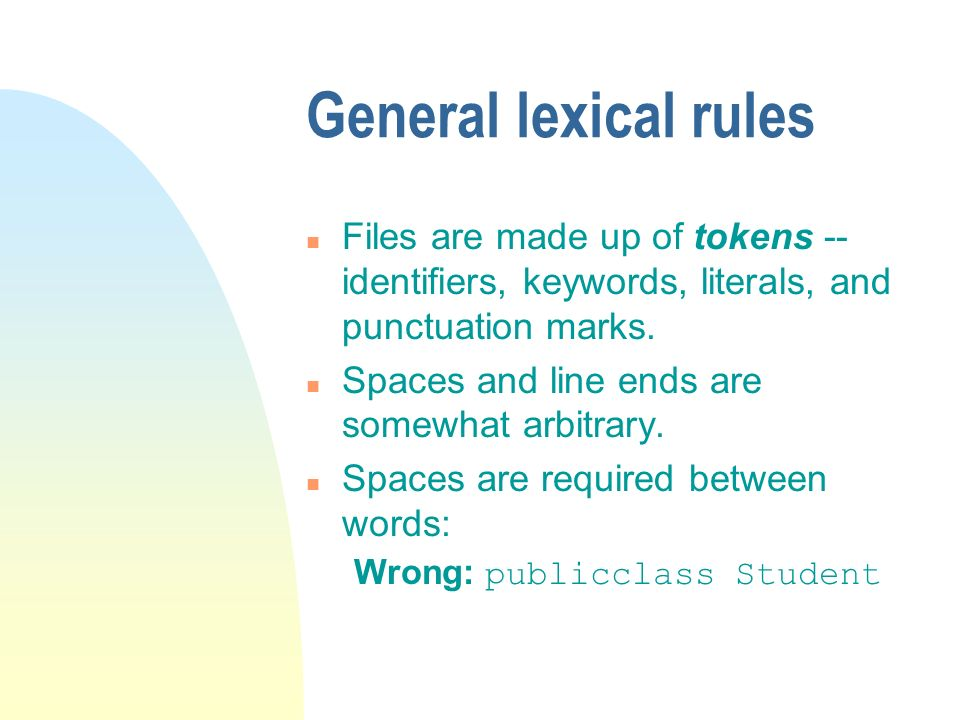 General lexical rules n Files are made up of tokens -- identifiers, keywords, literals, and punctuation marks.