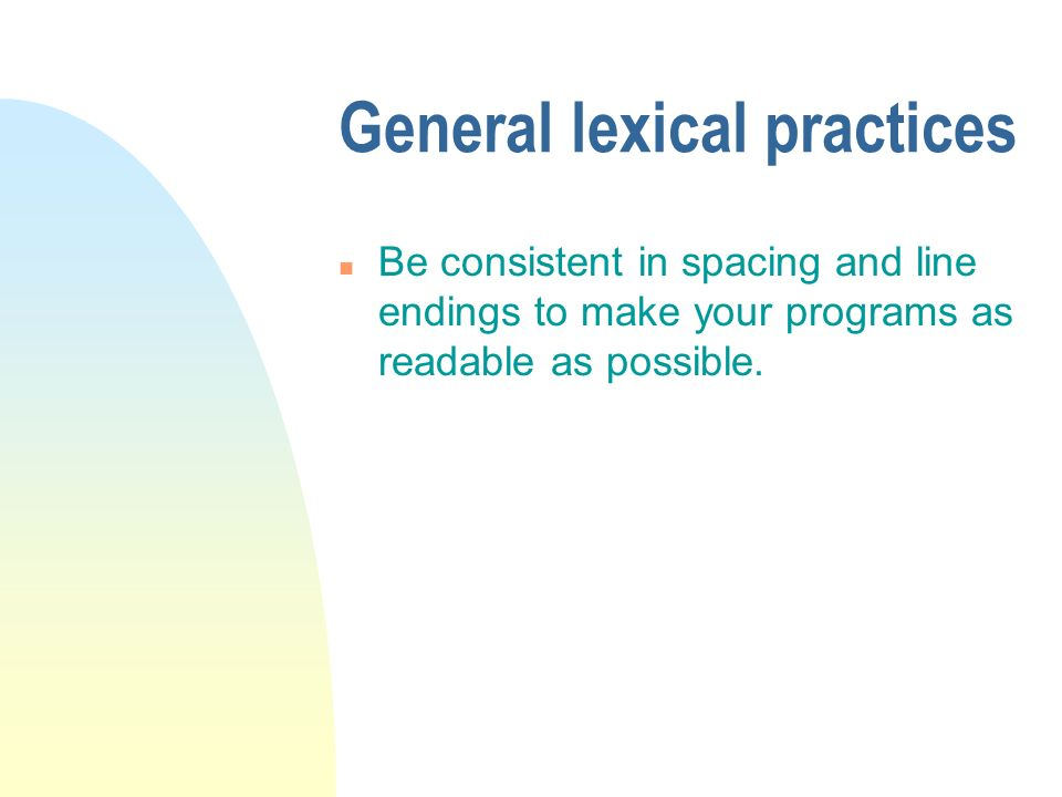 General lexical practices n Be consistent in spacing and line endings to make your programs as readable as possible.