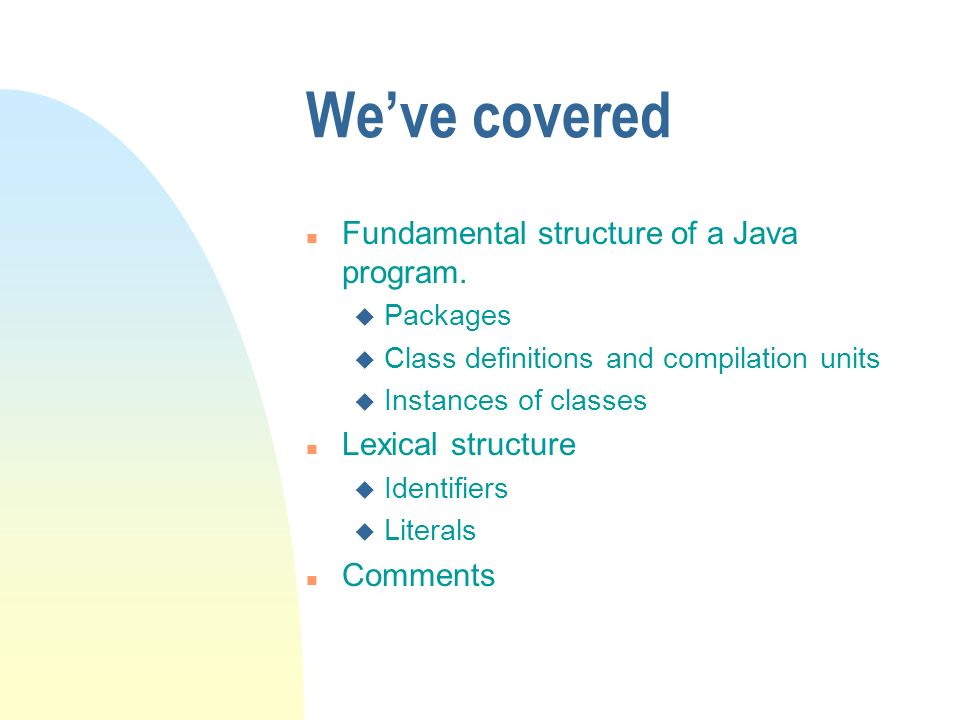 Weve covered n Fundamental structure of a Java program.