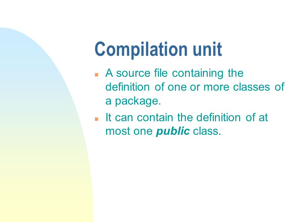 Compilation unit n A source file containing the definition of one or more classes of a package.