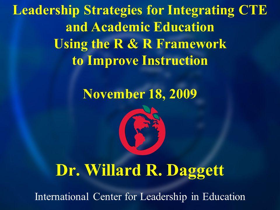 International Center for Leadership in Education Dr. Willard R. Daggett Leadership Strategies for Integrating CTE and Academic Education Using the R &