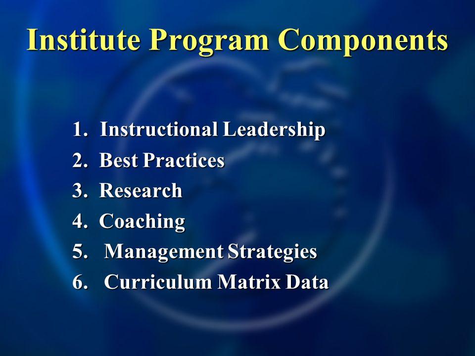 Institute Program Components 1. Instructional Leadership 2. Best Practices 3. Research 4. Coaching 5.Management Strategies 6.Curriculum Matrix Data