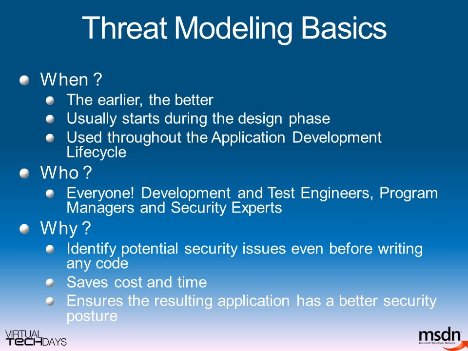 Threat Modeling Basics When ? The earlier, the better Usually starts during the design phase Used throughout the Application Development Lifecycle Who