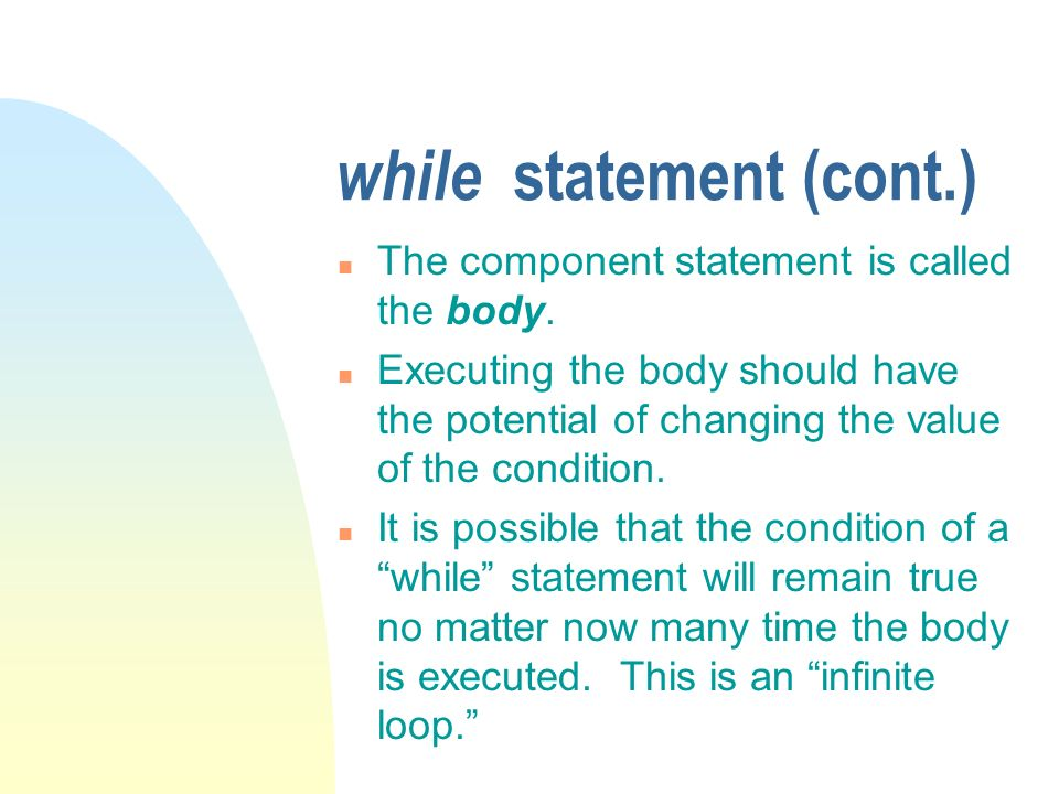 while statement (cont.) n The component statement is called the body. n Executing the body should have the potential of changing the value of the cond