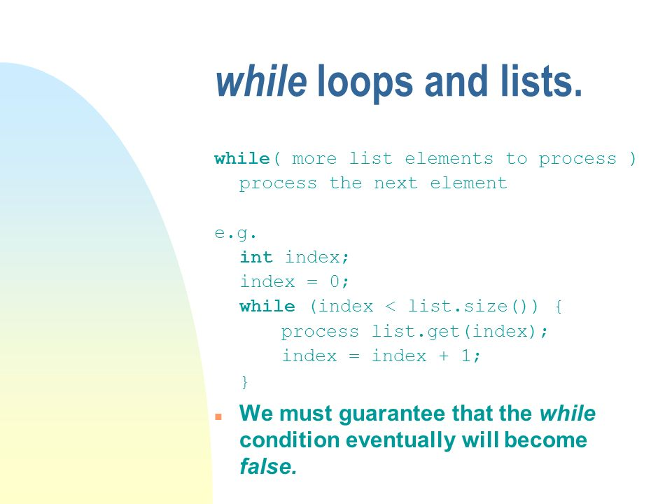 while loops and lists. while( more list elements to process ) process the next element e.g. int index; index = 0; while (index < list.size()) { proces