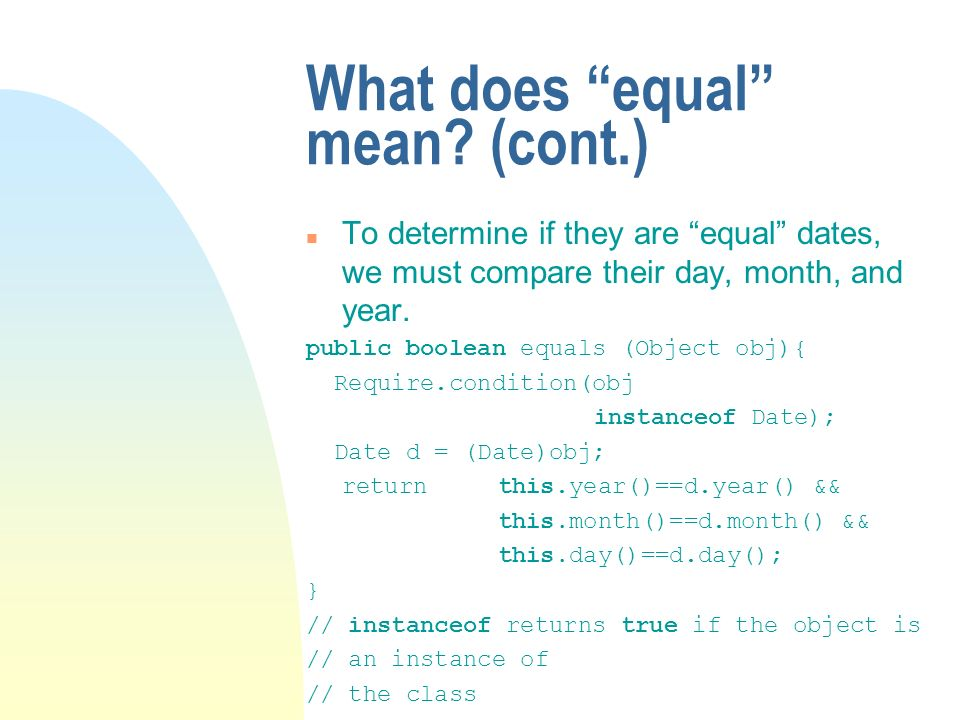 What does equal mean? (cont.) n To determine if they are equal dates, we must compare their day, month, and year. public boolean equals (Object obj){