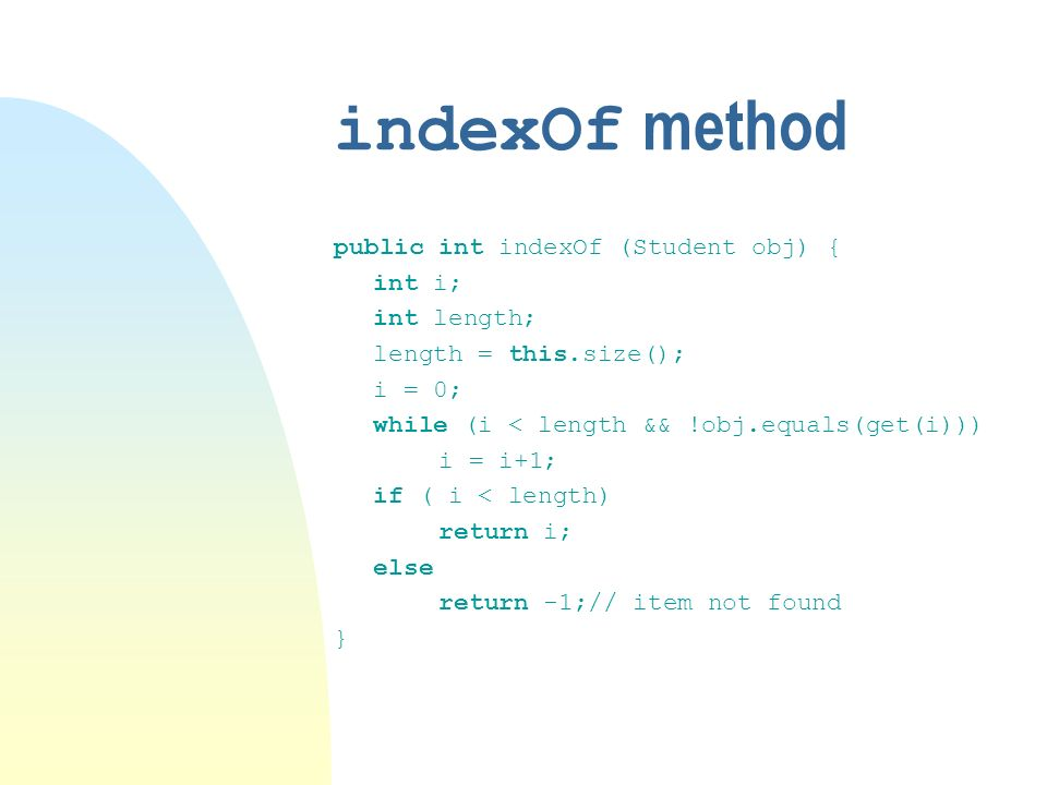indexOf method public int indexOf (Student obj) { int i; int length; length = this.size(); i = 0; while (i < length && !obj.equals(get(i))) i = i+1; if ( i < length) return i; else return -1;// item not found }