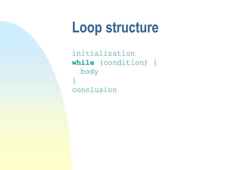 Loop structure initialization while (condition) { body } conclusion