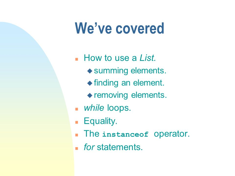 Weve covered n How to use a List. u summing elements. u finding an element. u removing elements. n while loops. n Equality. The instanceof operator. n