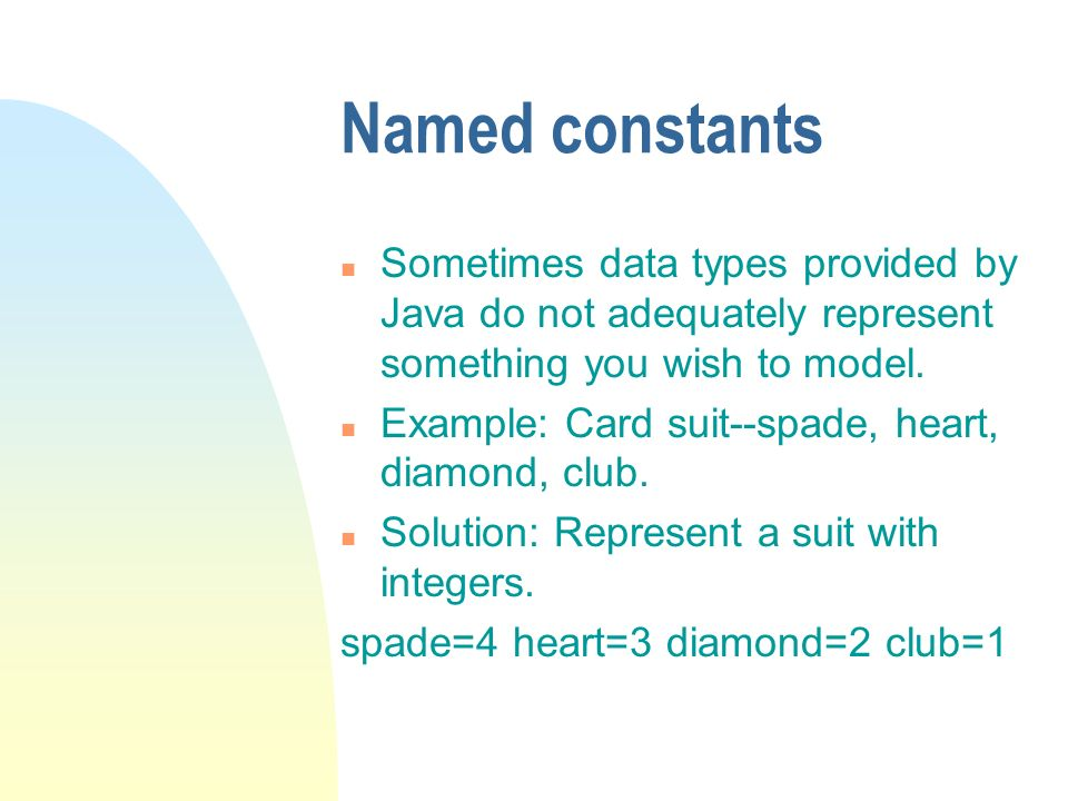 Named constants n Sometimes data types provided by Java do not adequately represent something you wish to model. n Example: Card suit--spade, heart, d