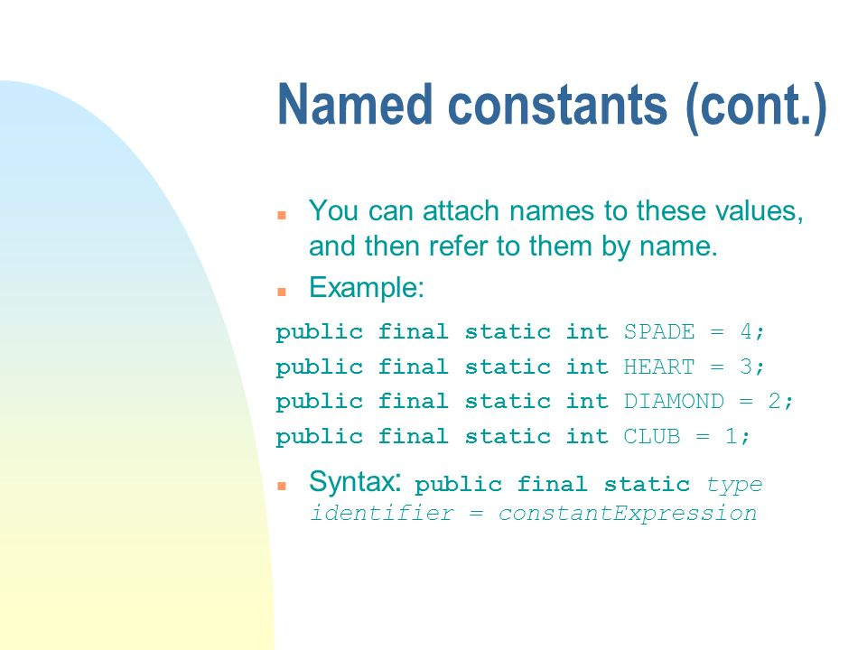 Named constants (cont.) n You can attach names to these values, and then refer to them by name. n Example: public final static int SPADE = 4; public f