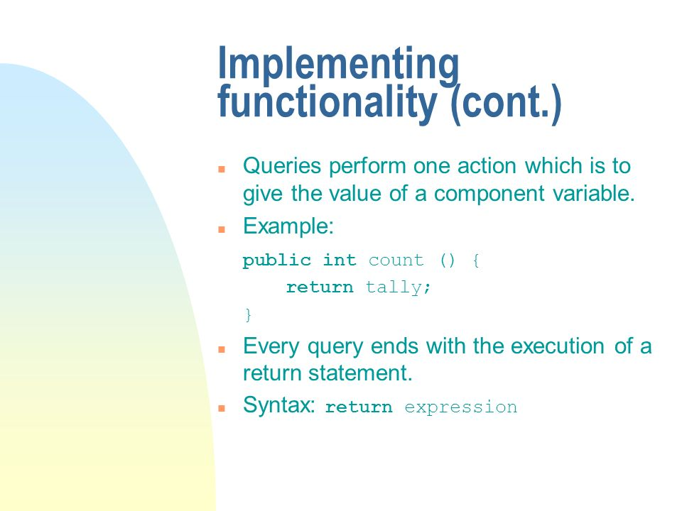 Implementing functionality (cont.) n Queries perform one action which is to give the value of a component variable.