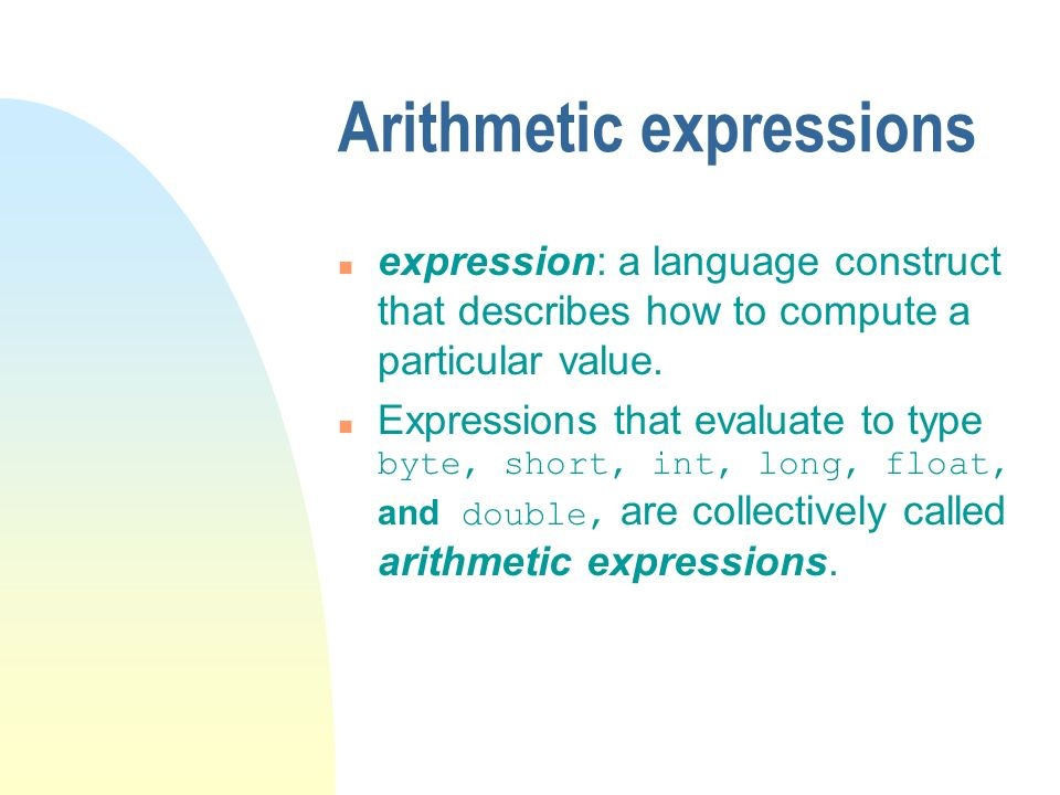 Arithmetic expressions n expression: a language construct that describes how to compute a particular value.