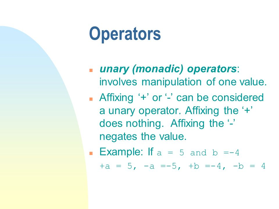 Operators n unary (monadic) operators: involves manipulation of one value. n Affixing + or - can be considered a unary operator. Affixing the + does n